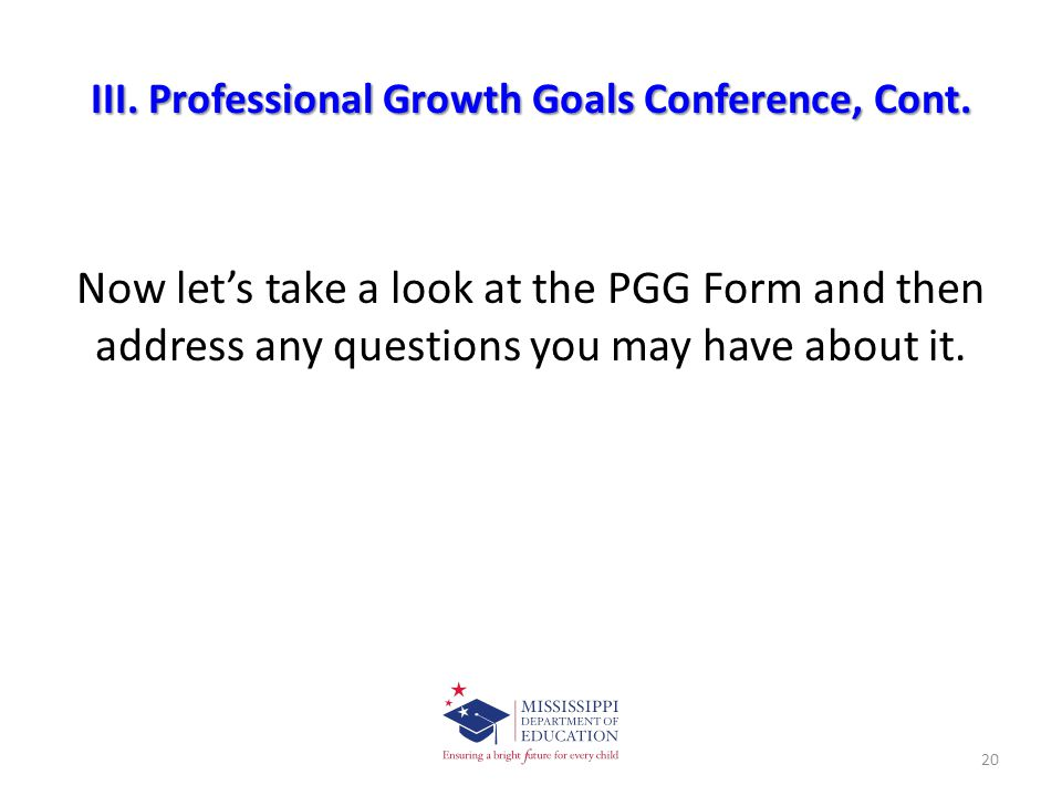III. Professional Growth Goals Conference, Cont. Now let's take a look at the PGG Form and then address any questions you may have about it. 20