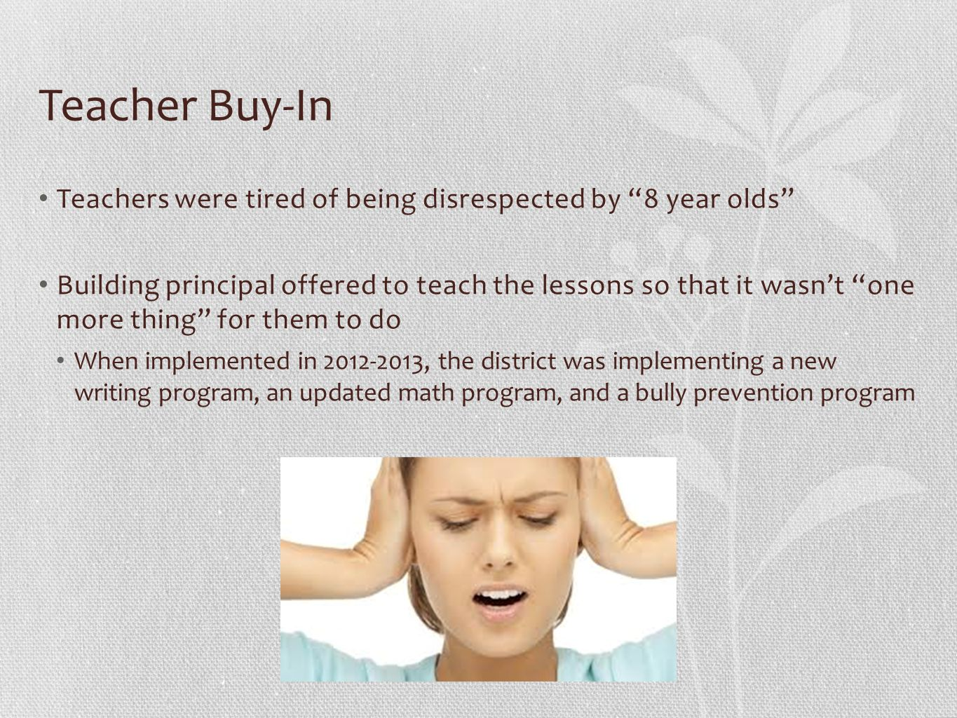 Teacher Buy-In Teachers were tired of being disrespected by 8 year olds Building principal offered to teach the lessons so that it wasn't one more thing for them to do When implemented in 2012-2013, the district was implementing a new writing program, an updated math program, and a bully prevention program