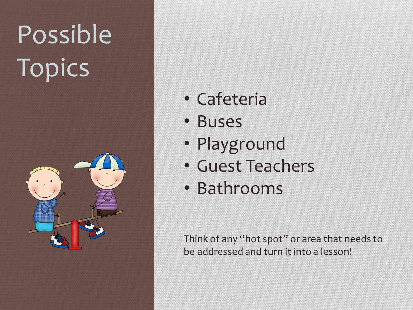 Possible Topics Cafeteria Buses Playground Guest Teachers Bathrooms Think of any hot spot or area that needs to be addressed and turn it into a lesson!