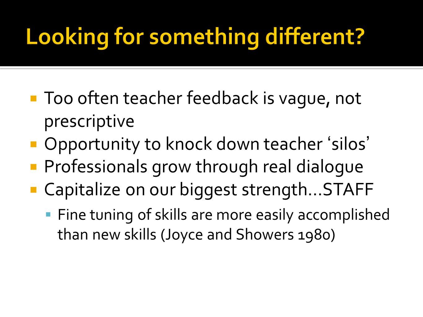  Too often teacher feedback is vague, not prescriptive  Opportunity to knock down teacher 'silos'  Professionals grow through real dialogue  Capitalize on our biggest strength…STAFF  Fine tuning of skills are more easily accomplished than new skills (Joyce and Showers 1980)