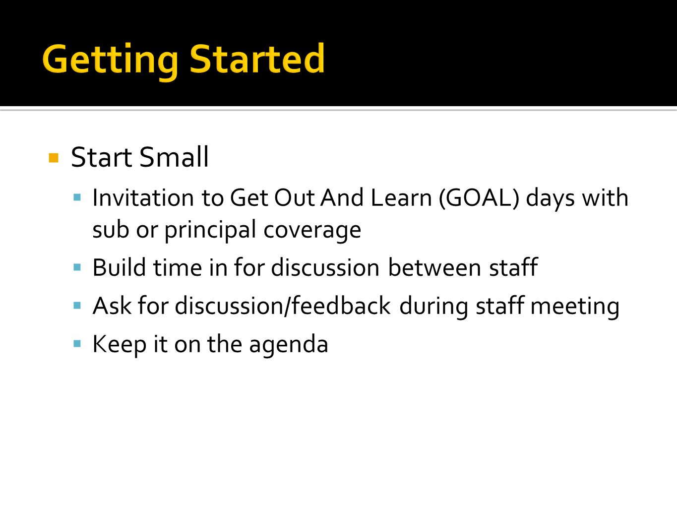  Start Small  Invitation to Get Out And Learn (GOAL) days with sub or principal coverage  Build time in for discussion between staff  Ask for disc