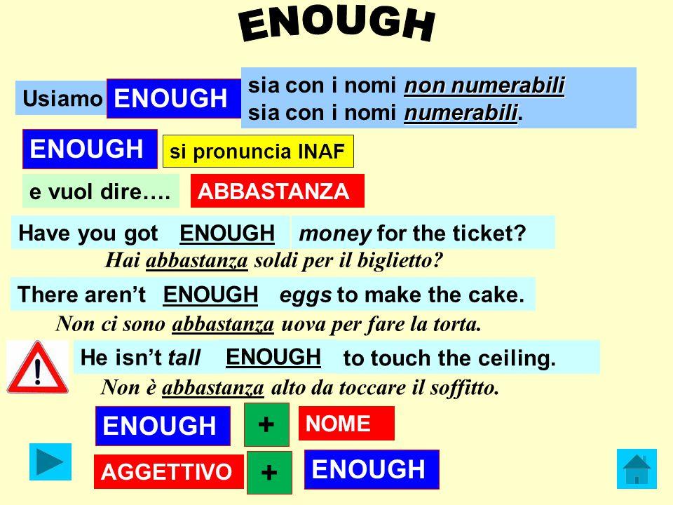 Usiamo ABBASTANZA ENOUGH non numerabili sia con i nomi non numerabili numerabili sia con i nomi numerabili.