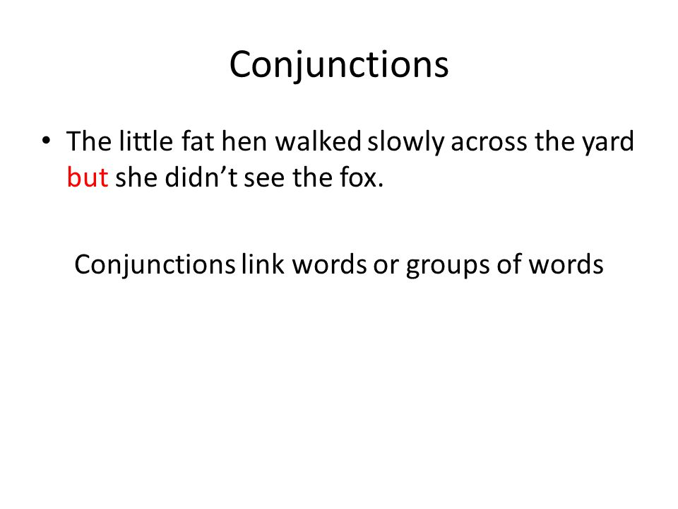 Conjunctions The little fat hen walked slowly across the yard but she didn't see the fox. Conjunctions link words or groups of words