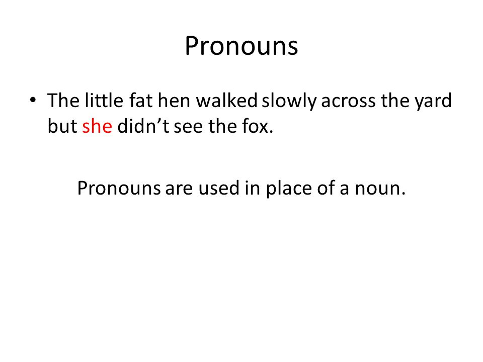 Pronouns The little fat hen walked slowly across the yard but she didn't see the fox. Pronouns are used in place of a noun.