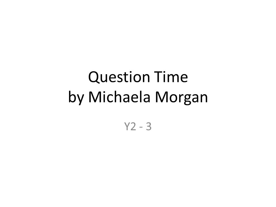 Question Time by Michaela Morgan Y2 - 3