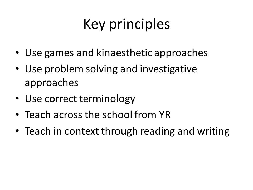 Key principles Use games and kinaesthetic approaches Use problem solving and investigative approaches Use correct terminology Teach across the school