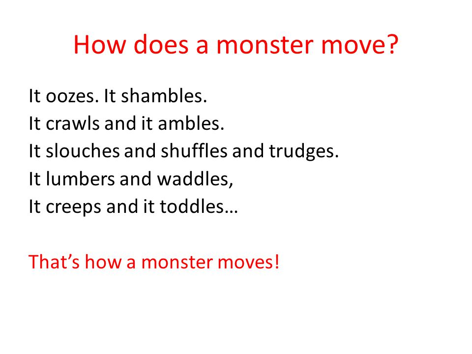 How does a monster move? It oozes. It shambles. It crawls and it ambles. It slouches and shuffles and trudges. It lumbers and waddles, It creeps and i