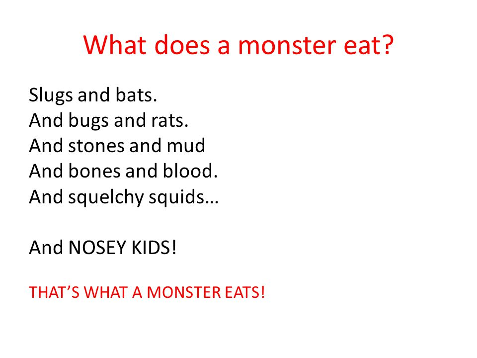 What does a monster eat? Slugs and bats. And bugs and rats. And stones and mud And bones and blood. And squelchy squids… And NOSEY KIDS! THAT'S WHAT A
