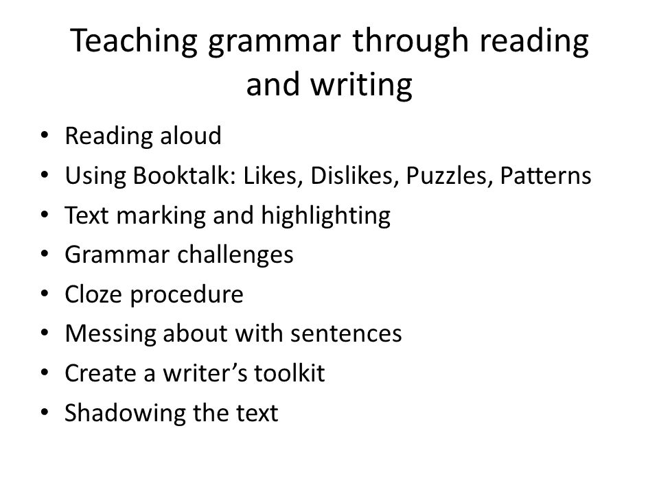 Teaching grammar through reading and writing Reading aloud Using Booktalk: Likes, Dislikes, Puzzles, Patterns Text marking and highlighting Grammar ch