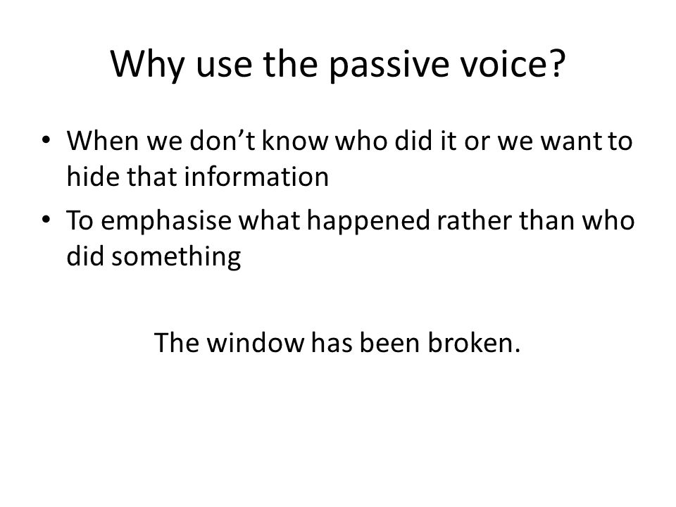 Why use the passive voice? When we don't know who did it or we want to hide that information To emphasise what happened rather than who did something