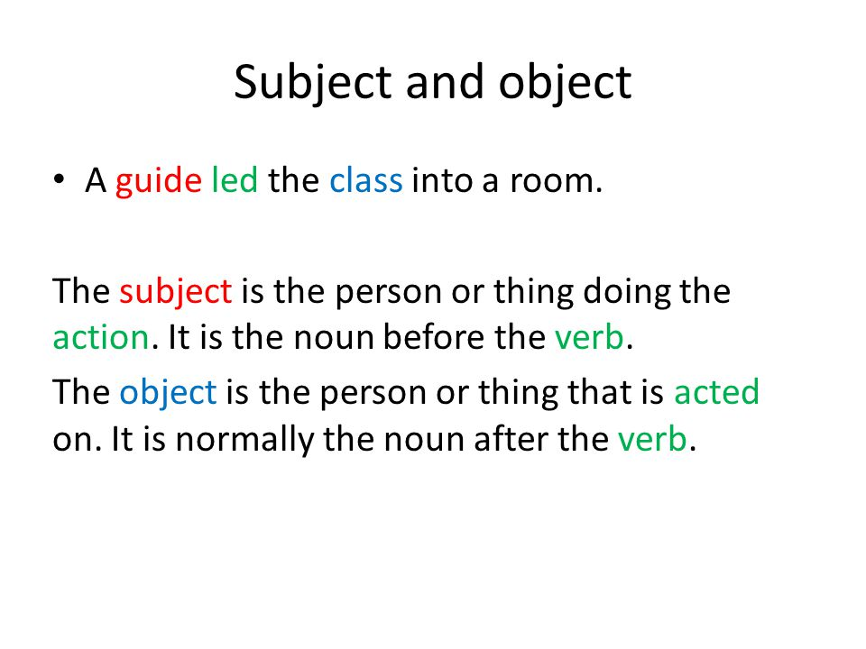 Subject and object A guide led the class into a room. The subject is the person or thing doing the action. It is the noun before the verb. The object