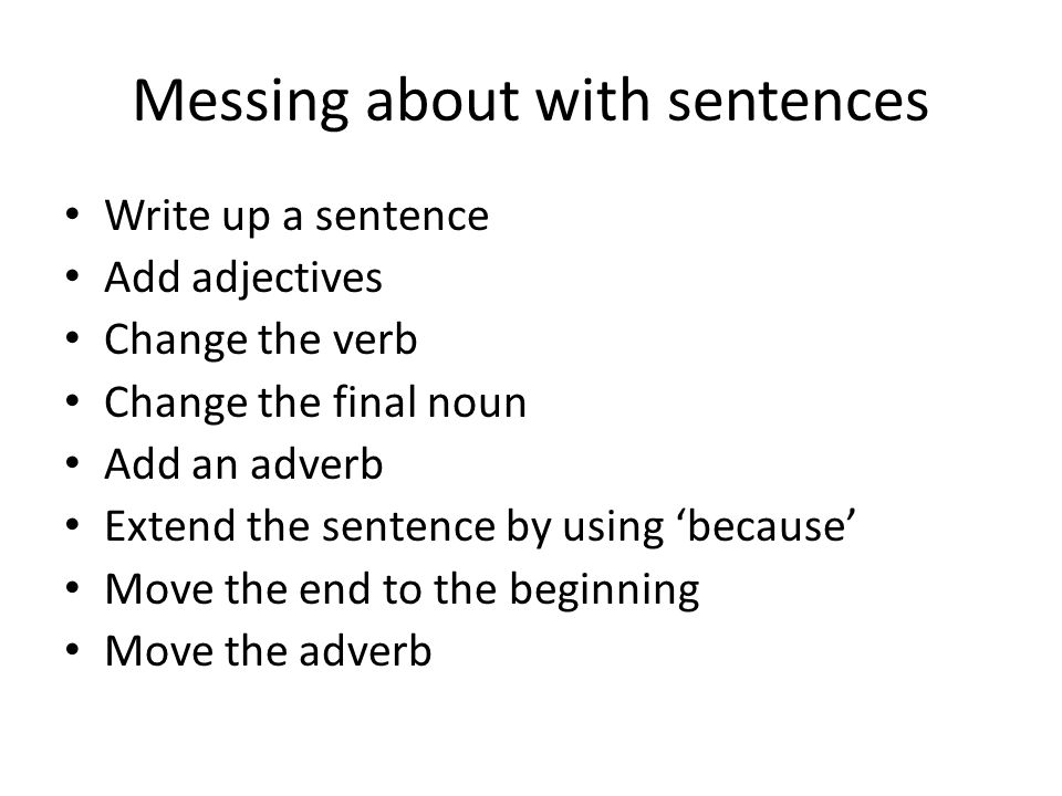 Messing about with sentences Write up a sentence Add adjectives Change the verb Change the final noun Add an adverb Extend the sentence by using 'beca