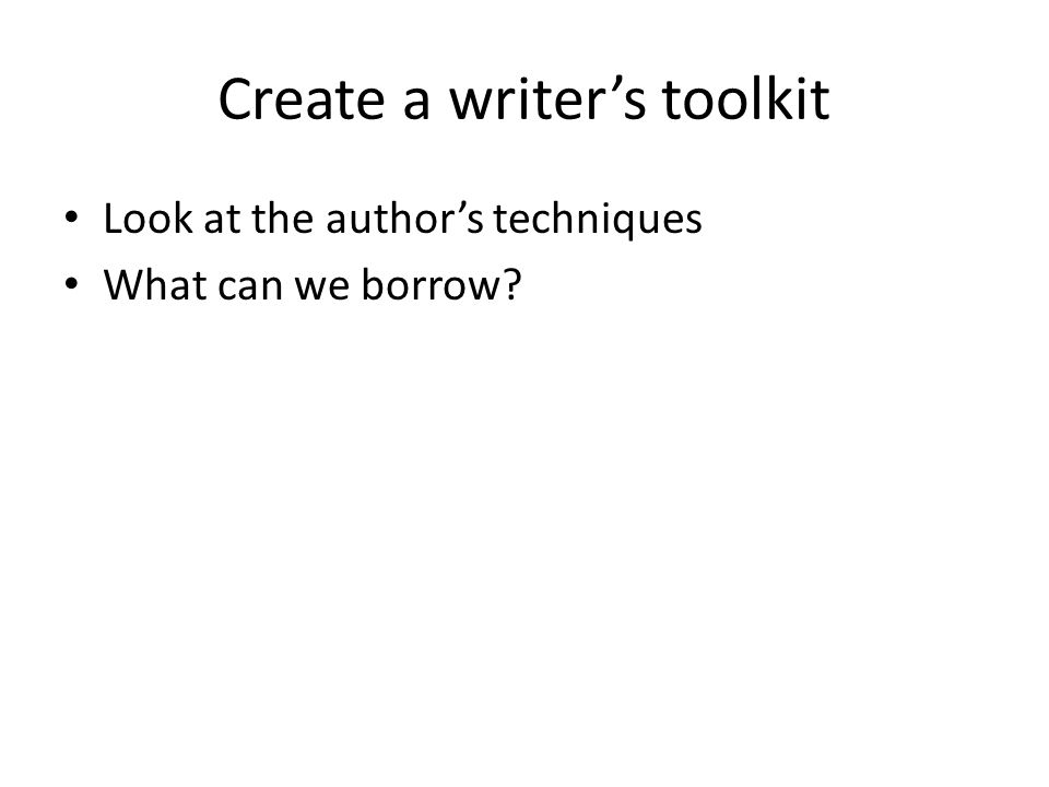 Create a writer's toolkit Look at the author's techniques What can we borrow?