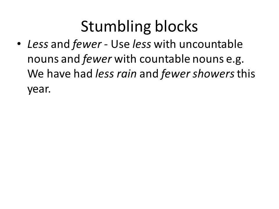 Stumbling blocks Less and fewer - Use less with uncountable nouns and fewer with countable nouns e.g. We have had less rain and fewer showers this yea