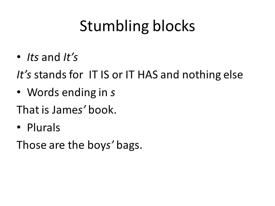 Stumbling blocks Its and It's It's stands for IT IS or IT HAS and nothing else Words ending in s That is James' book. Plurals Those are the boys' bags