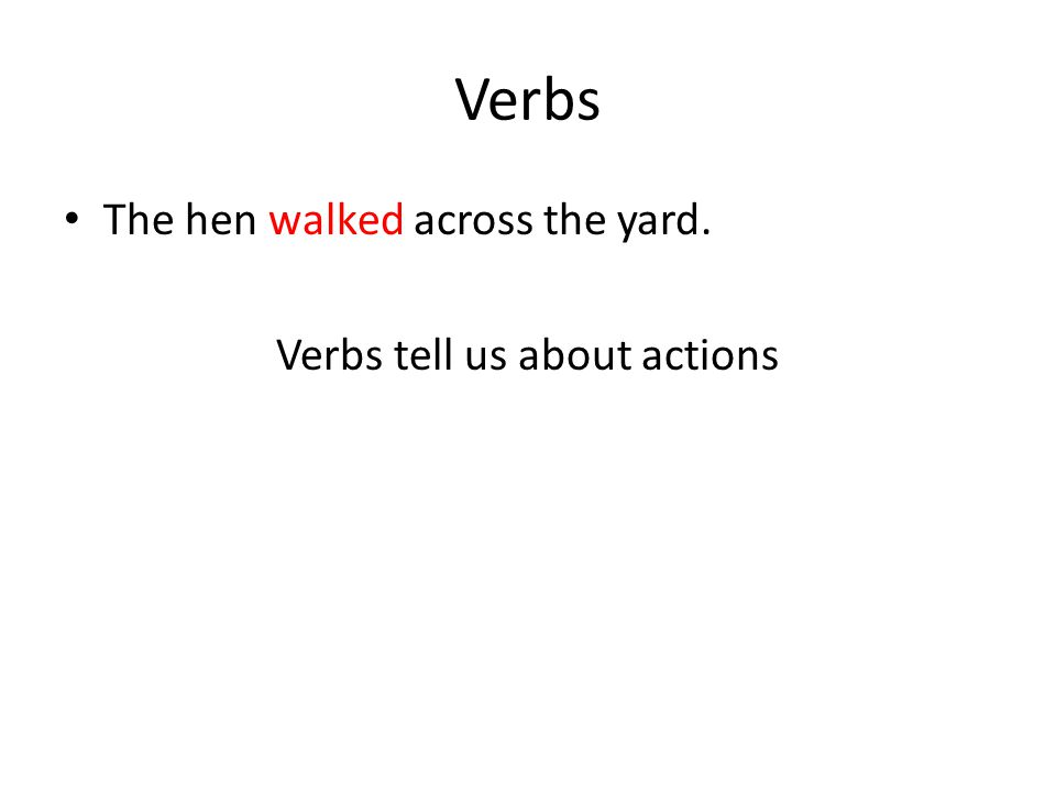 Verbs The hen walked across the yard. Verbs tell us about actions