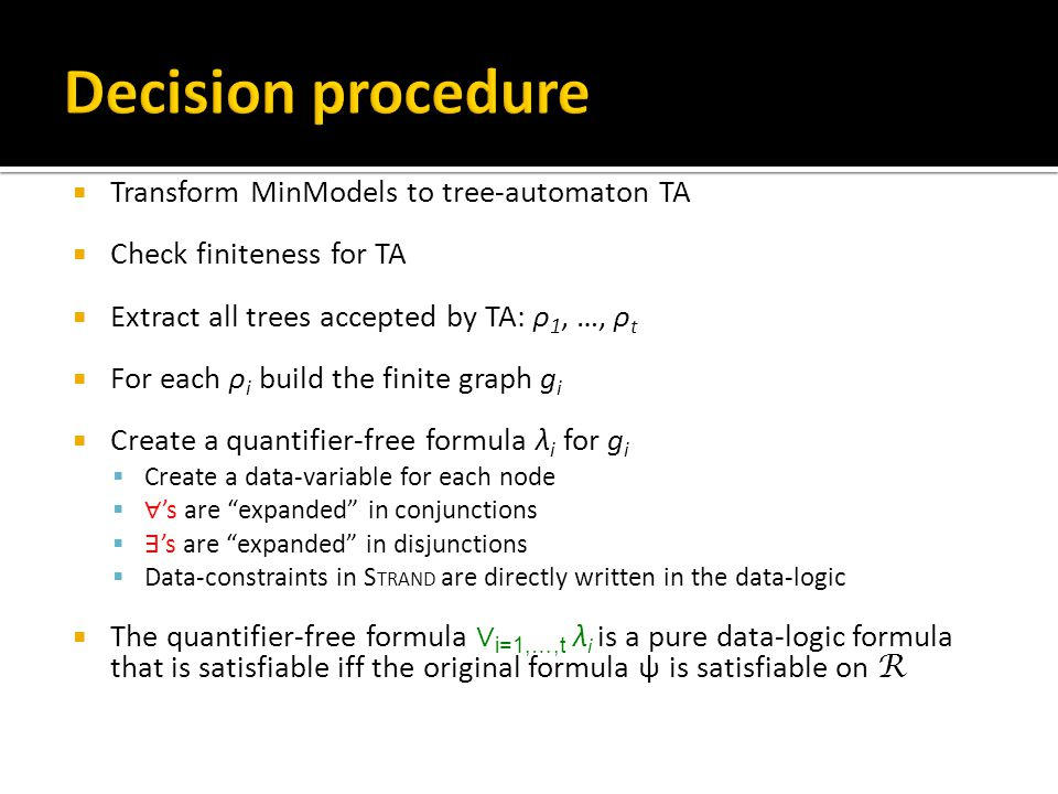  Transform MinModels to tree-automaton TA  Check finiteness for TA  Extract all trees accepted by TA: ρ 1, …, ρ t  For each ρ i build the finite graph g i  Create a quantifier-free formula λ i for g i  Create a data-variable for each node  ∀ 's are expanded in conjunctions  ∃ 's are expanded in disjunctions  Data-constraints in S TRAND are directly written in the data-logic  The quantifier-free formula ∨ i=1,…,t λ i is a pure data-logic formula that is satisfiable iff the original formula ψ is satisfiable on R