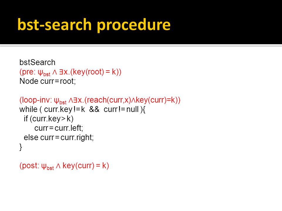 bstSearch (pre: ψ bst ∧ ∃ x.(key(root) = k)) Node curr = root; (loop-inv: ψ bst ∧∃ x.(reach(curr,x) ∧ key(curr)=k)) while ( curr.key != k && curr != null ){ if (curr.key > k) curr = curr.left; else curr = curr.right; } (post: ψ bst ∧ key(curr) = k)