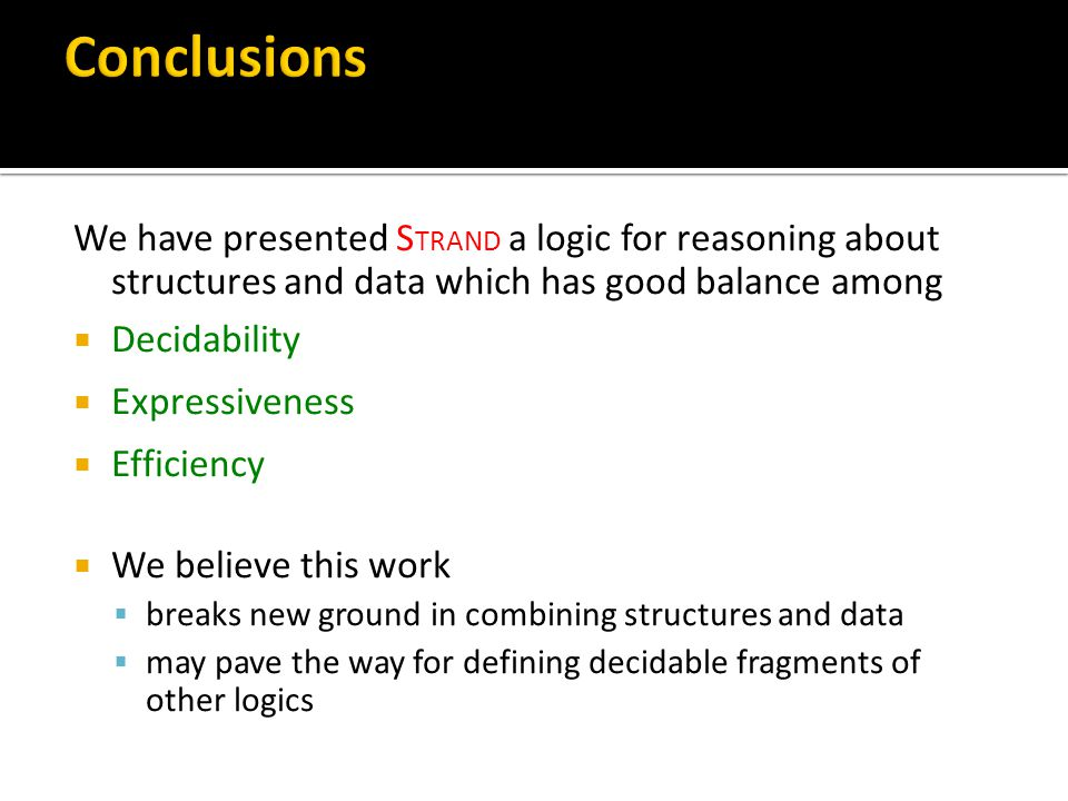 We have presented S TRAND a logic for reasoning about structures and data which has good balance among  Decidability  Expressiveness  Efficiency  We believe this work  breaks new ground in combining structures and data  may pave the way for defining decidable fragments of other logics