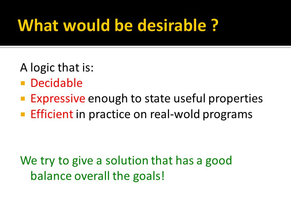 A logic that is:  Decidable  Expressive enough to state useful properties  Efficient in practice on real-wold programs We try to give a solution that has a good balance overall the goals!