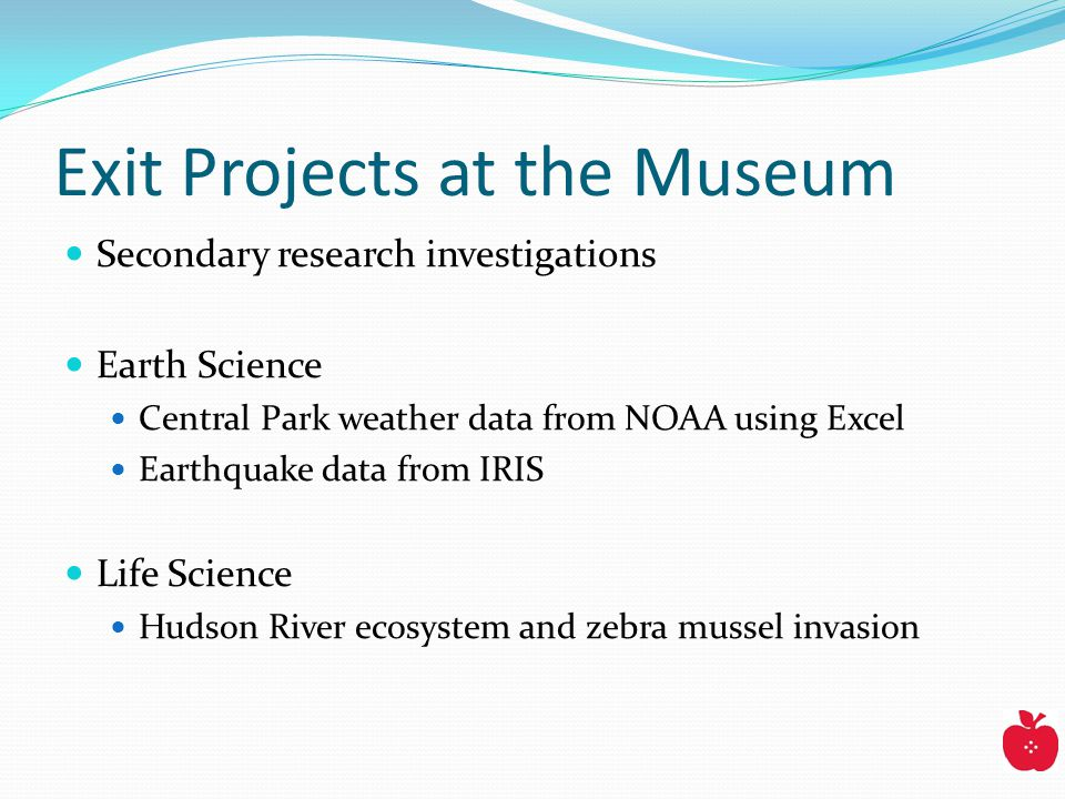 Exit Projects at the Museum Secondary research investigations Earth Science Central Park weather data from NOAA using Excel Earthquake data from IRIS Life Science Hudson River ecosystem and zebra mussel invasion