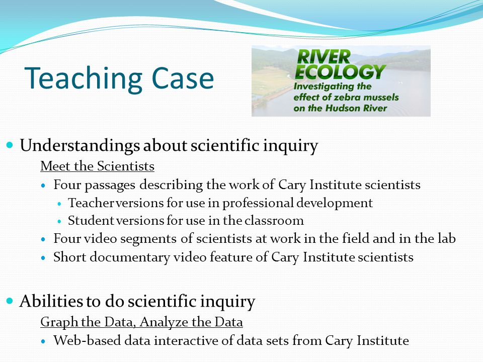 Teaching Case Understandings about scientific inquiry Meet the Scientists Four passages describing the work of Cary Institute scientists Teacher versions for use in professional development Student versions for use in the classroom Four video segments of scientists at work in the field and in the lab Short documentary video feature of Cary Institute scientists Abilities to do scientific inquiry Graph the Data, Analyze the Data Web-based data interactive of data sets from Cary Institute