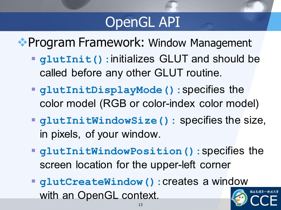 OpenGL API  Program Framework: Window Management  glutInit(): initializes GLUT and should be called before any other GLUT routine.  glutInitDisplay