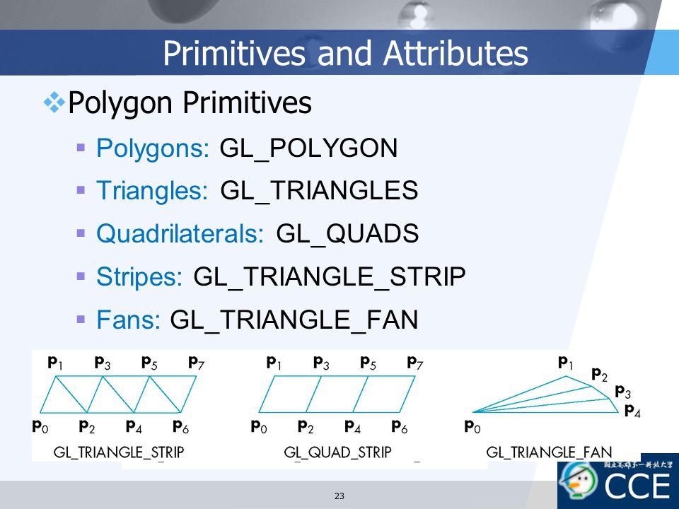 Primitives and Attributes  Polygon Primitives  Polygons: GL_POLYGON  Triangles: GL_TRIANGLES  Quadrilaterals: GL_QUADS  Stripes: GL_TRIANGLE_STRI