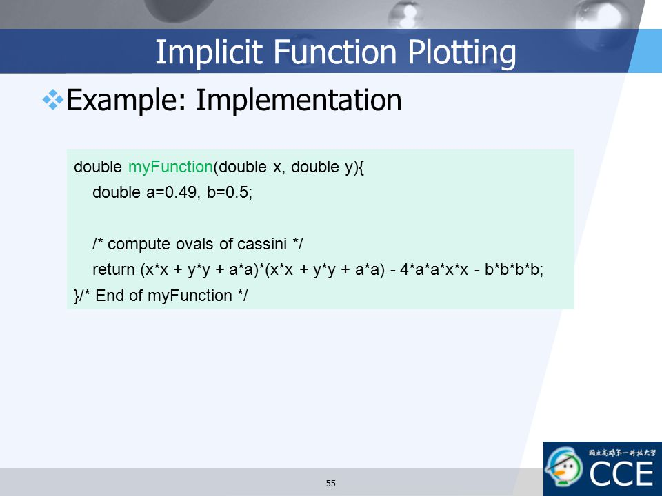 Implicit Function Plotting  Example: Implementation 55 double myFunction(double x, double y){ double a=0.49, b=0.5; /* compute ovals of cassini */ re