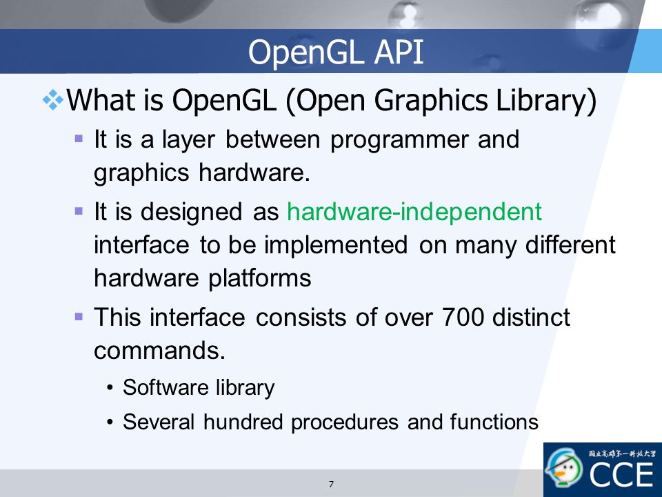 OpenGL API  What is OpenGL (Open Graphics Library)  It is a layer between programmer and graphics hardware.  It is designed as hardware-independent
