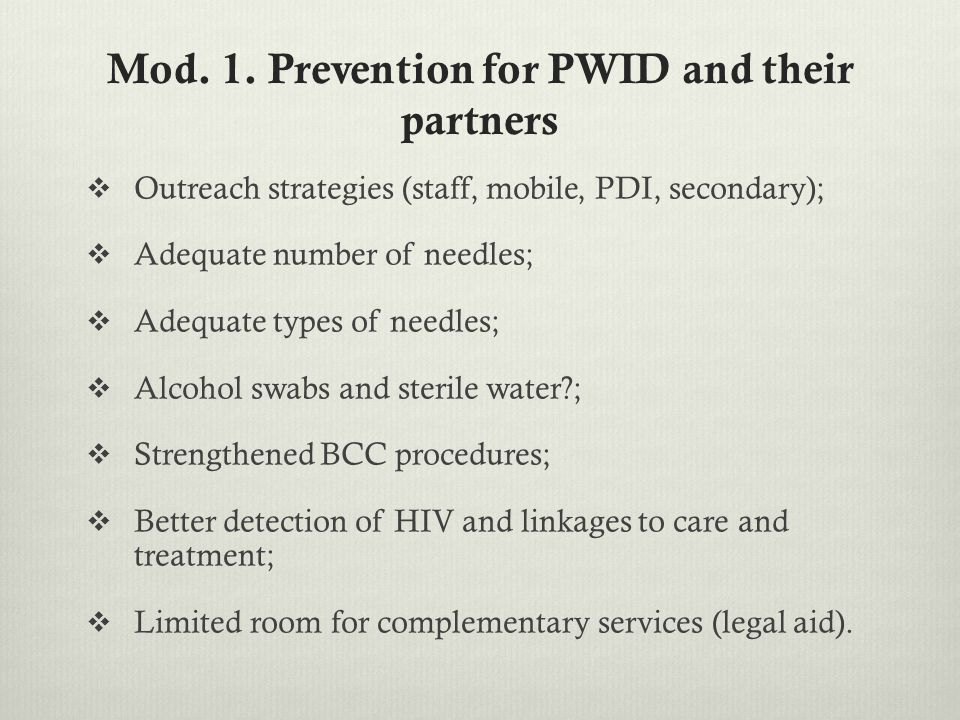 Mod. 1. Prevention for PWID and their partners  Outreach strategies (staff, mobile, PDI, secondary);  Adequate number of needles;  Adequate types o