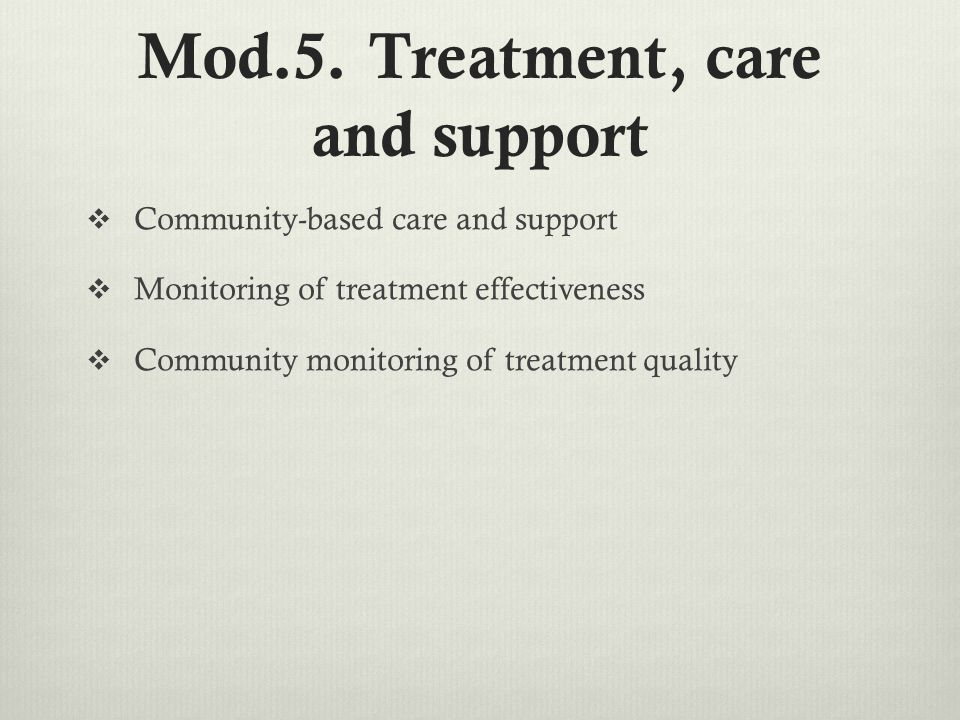 Mod.5. Treatment, care and support  Community-based care and support  Monitoring of treatment effectiveness  Community monitoring of treatment qual