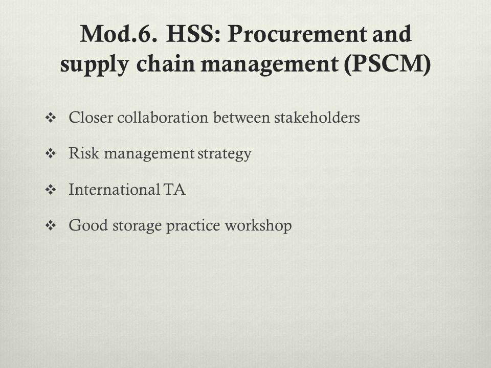 Mod.6. HSS: Procurement and supply chain management (PSCM)  Closer collaboration between stakeholders  Risk management strategy  International TA 