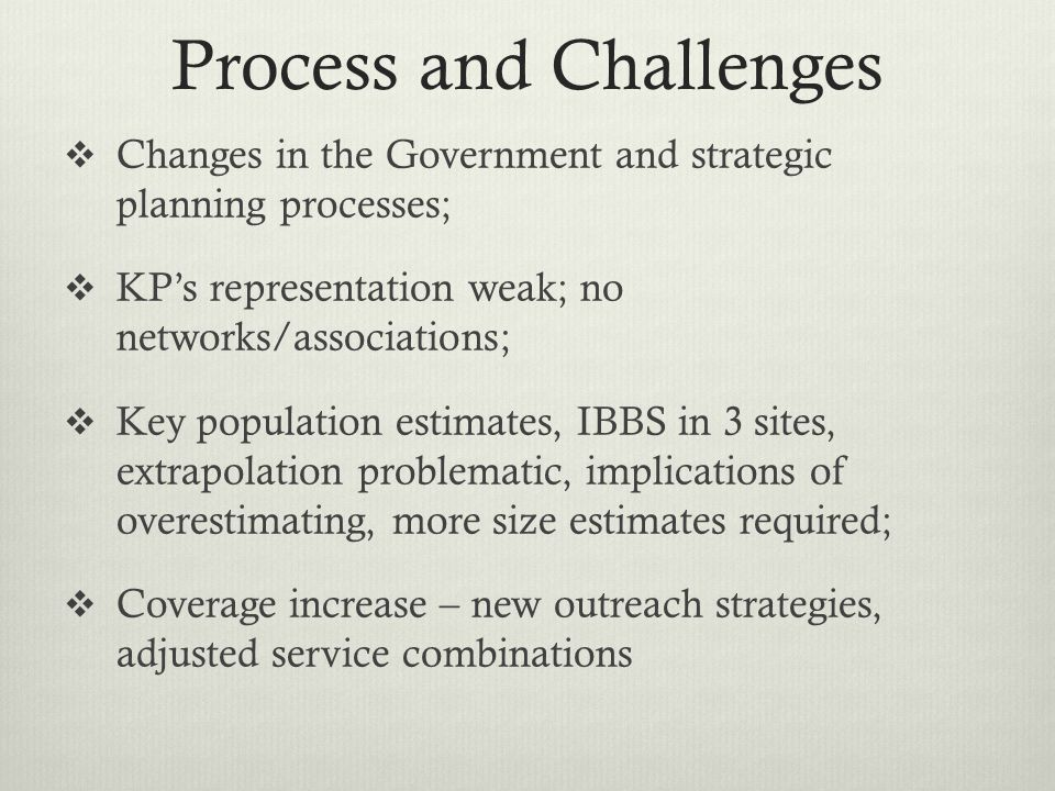 Process and Challenges  Changes in the Government and strategic planning processes;  KP's representation weak; no networks/associations;  Key population estimates, IBBS in 3 sites, extrapolation problematic, implications of overestimating, more size estimates required;  Coverage increase – new outreach strategies, adjusted service combinations