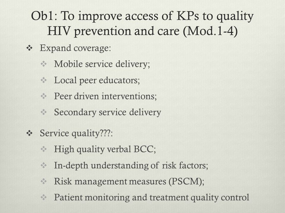 Ob1: To improve access of KPs to quality HIV prevention and care (Mod.1-4)  Expand coverage:  Mobile service delivery;  Local peer educators;  Peer driven interventions;  Secondary service delivery  Service quality???:  High quality verbal BCC;  In-depth understanding of risk factors;  Risk management measures (PSCM);  Patient monitoring and treatment quality control