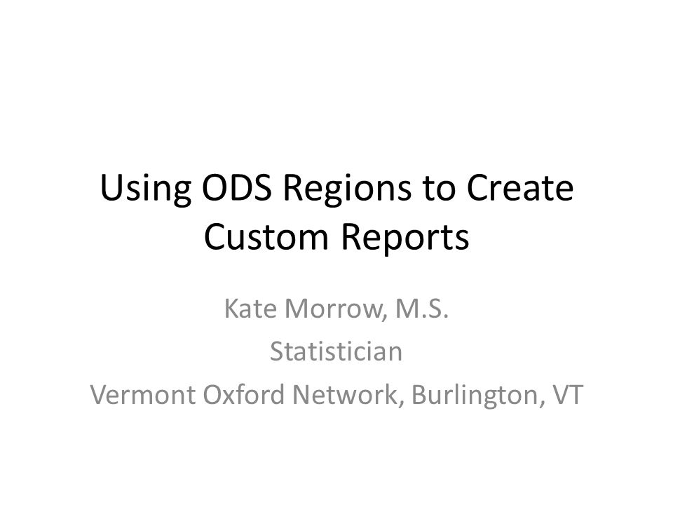 Using ODS Regions to Create Custom Reports Kate Morrow, M.S.