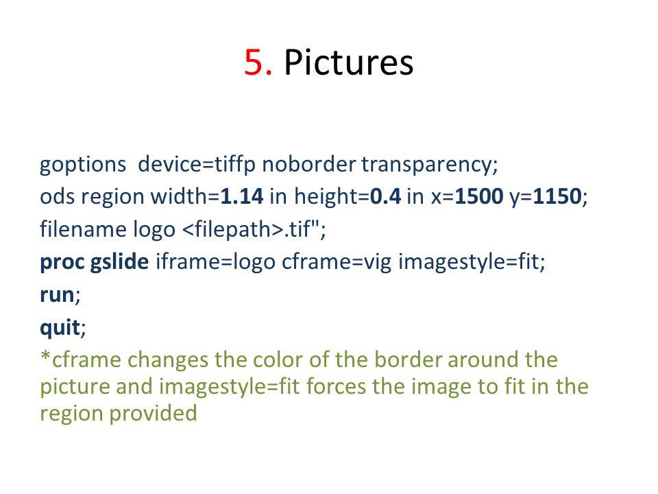 5. Pictures goptions device=tiffp noborder transparency; ods region width=1.14 in height=0.4 in x=1500 y=1150; filename logo.tif