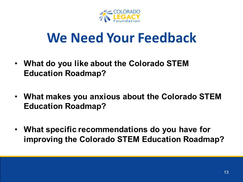 13 We Need Your Feedback What do you like about the Colorado STEM Education Roadmap.