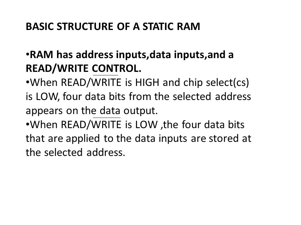 BASIC STRUCTURE OF A STATIC RAM RAM has address inputs,data inputs,and a READ/WRITE CONTROL. When READ/WRITE is HIGH and chip select(cs) is LOW, four