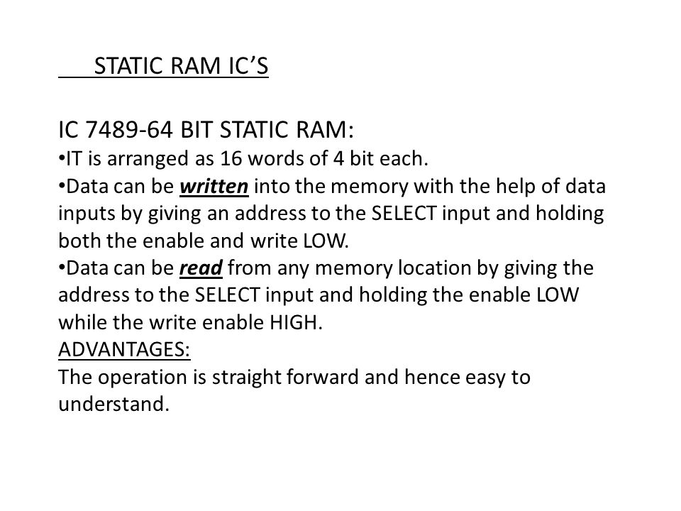 STATIC RAM IC'S IC 7489-64 BIT STATIC RAM: IT is arranged as 16 words of 4 bit each. Data can be written into the memory with the help of data inputs
