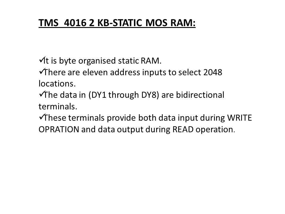 TMS 4016 2 KB-STATIC MOS RAM: It is byte organised static RAM. There are eleven address inputs to select 2048 locations. The data in (DY1 through DY8)