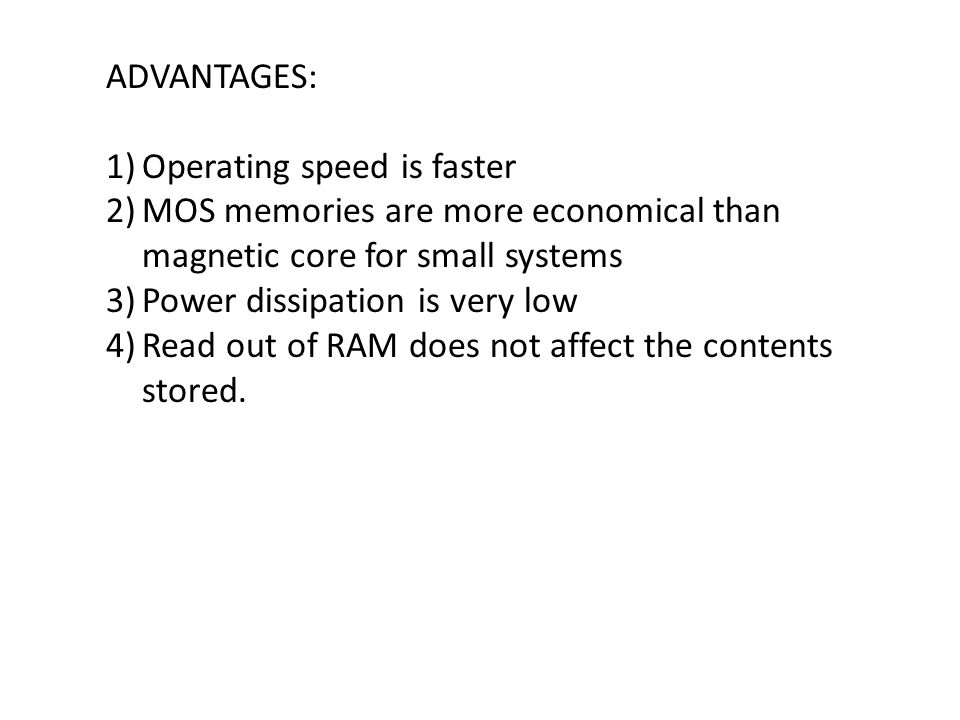 ADVANTAGES: 1)Operating speed is faster 2)MOS memories are more economical than magnetic core for small systems 3)Power dissipation is very low 4)Read