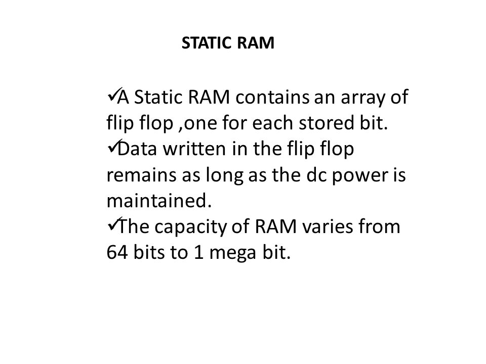 STATIC RAM A Static RAM contains an array of flip flop,one for each stored bit. Data written in the flip flop remains as long as the dc power is maint