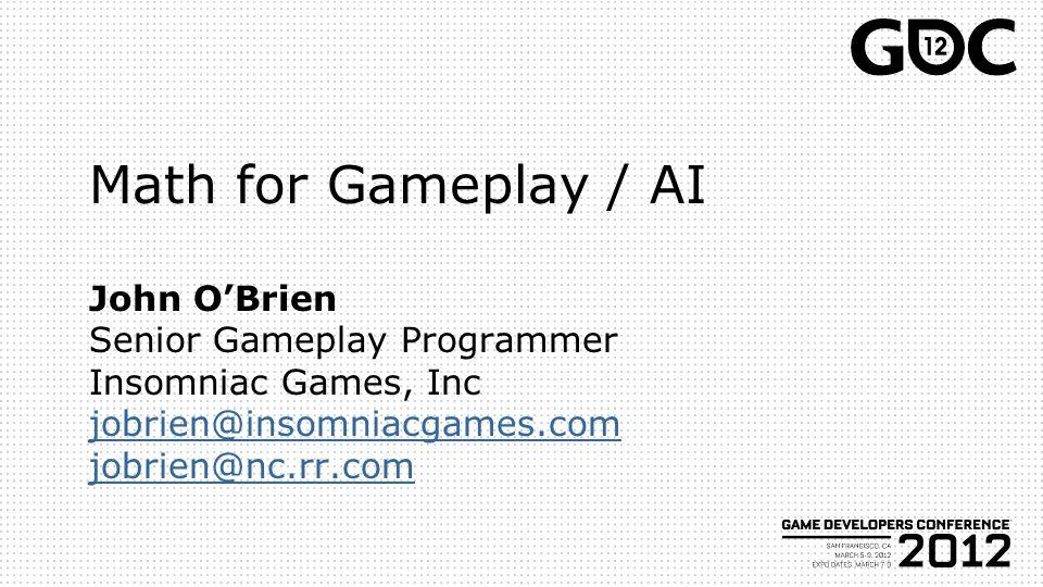 Math for Gameplay / AI John O'Brien Senior Gameplay Programmer Insomniac Games, Inc jobrien@insomniacgames.com jobrien@nc.rr.com jobrien@insomniacgames.com jobrien@nc.rr.com