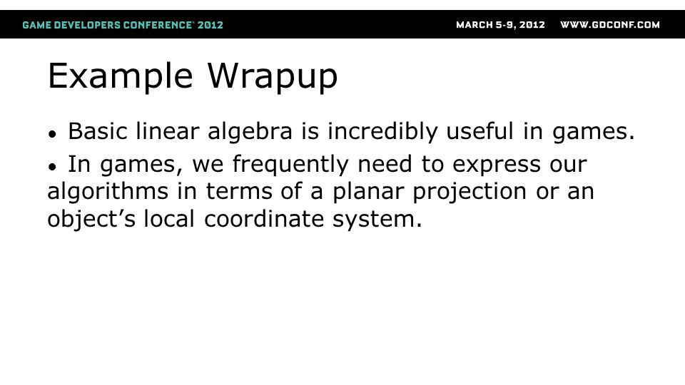Example Wrapup ● Basic linear algebra is incredibly useful in games.