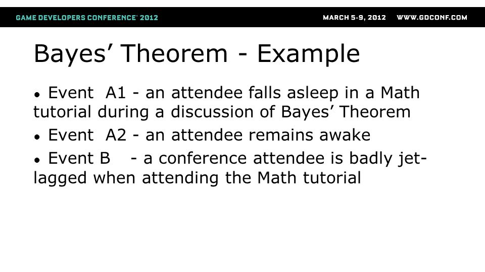Bayes' Theorem - Example ● Event A1 - an attendee falls asleep in a Math tutorial during a discussion of Bayes' Theorem ● Event A2 - an attendee remains awake ● Event B- a conference attendee is badly jet- lagged when attending the Math tutorial