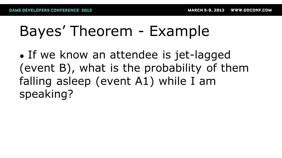 Bayes' Theorem - Example ● If we know an attendee is jet-lagged (event B), what is the probability of them falling asleep (event A1) while I am speaking?
