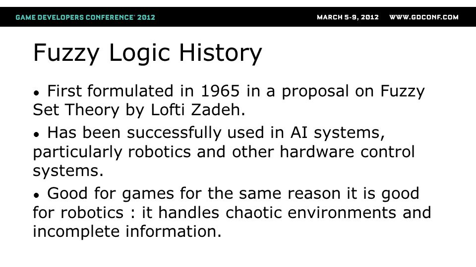 Fuzzy Logic History ● First formulated in 1965 in a proposal on Fuzzy Set Theory by Lofti Zadeh.