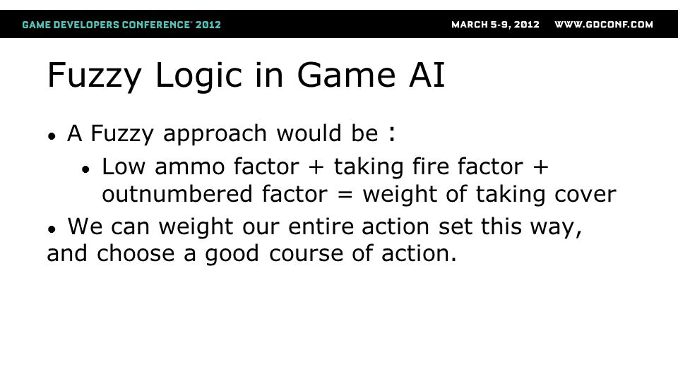 Fuzzy Logic in Game AI ● A Fuzzy approach would be : ● Low ammo factor + taking fire factor + outnumbered factor = weight of taking cover ● We can weight our entire action set this way, and choose a good course of action.