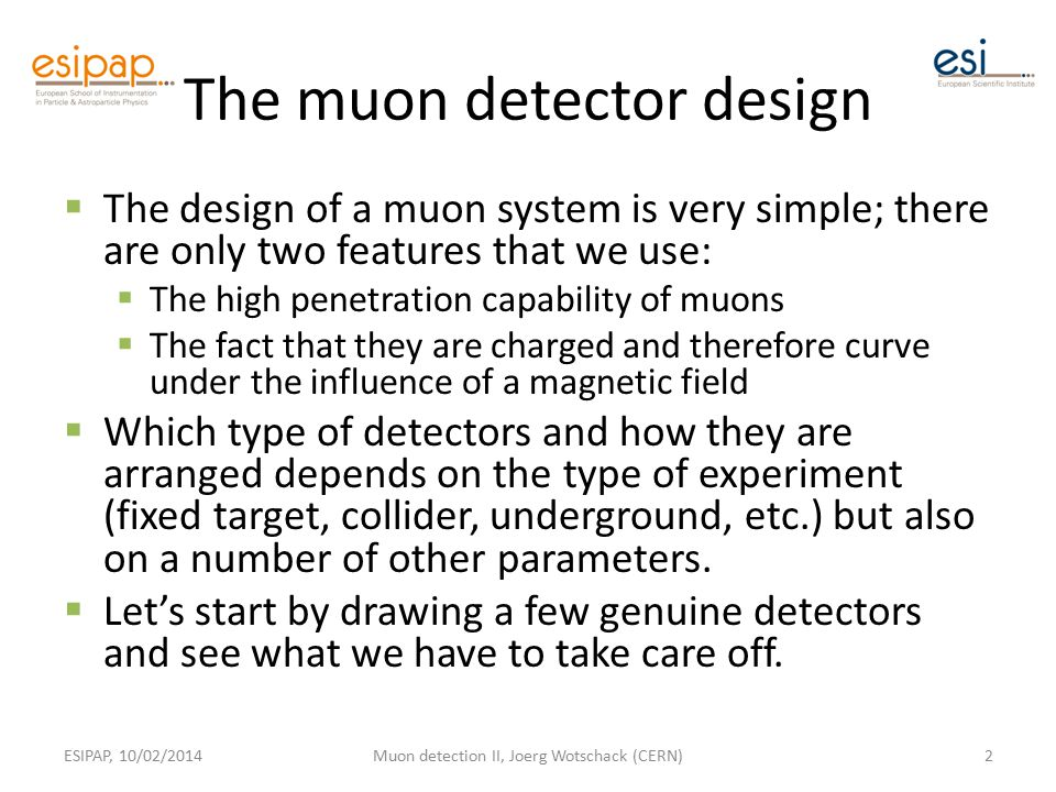 The muon detector design  The design of a muon system is very simple; there are only two features that we use:  The high penetration capability of muons  The fact that they are charged and therefore curve under the influence of a magnetic field  Which type of detectors and how they are arranged depends on the type of experiment (fixed target, collider, underground, etc.) but also on a number of other parameters.